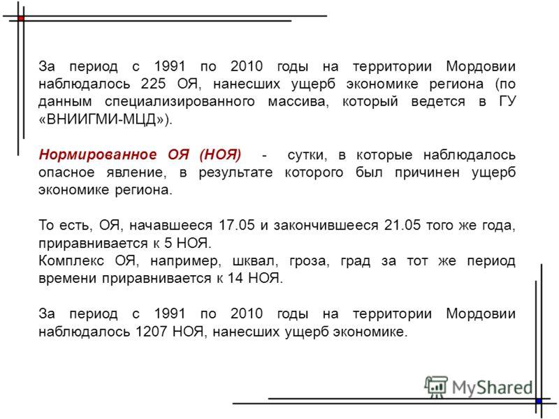 За период с 1991 по 2010 годы на территории Мордовии наблюдалось 225 ОЯ, нанесших ущерб экономике региона (по данным специализированного массива, который ведется в ГУ «ВНИИГМИ-МЦД»). Нормированное ОЯ (НОЯ) - сутки, в которые наблюдалось опасное явлен
