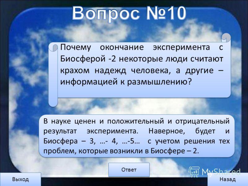 Выход Назад Ответ В науке ценен и положительный и отрицательный результат эксперимента. Наверное, будет и Биосфера – 3, …- 4, …-5… с учетом решения тех проблем, которые возникли в Биосфере – 2. Почему окончание эксперимента с Биосферой -2 некоторые л