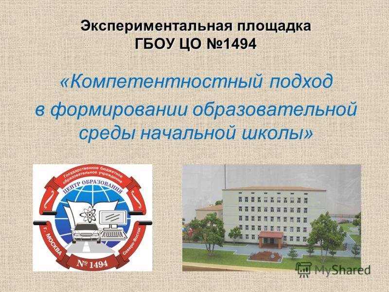 Экспериментальная площадкаГБОУ ЦО 1494 «Компетентностный подход в формировании образовательной среды начальной школы»