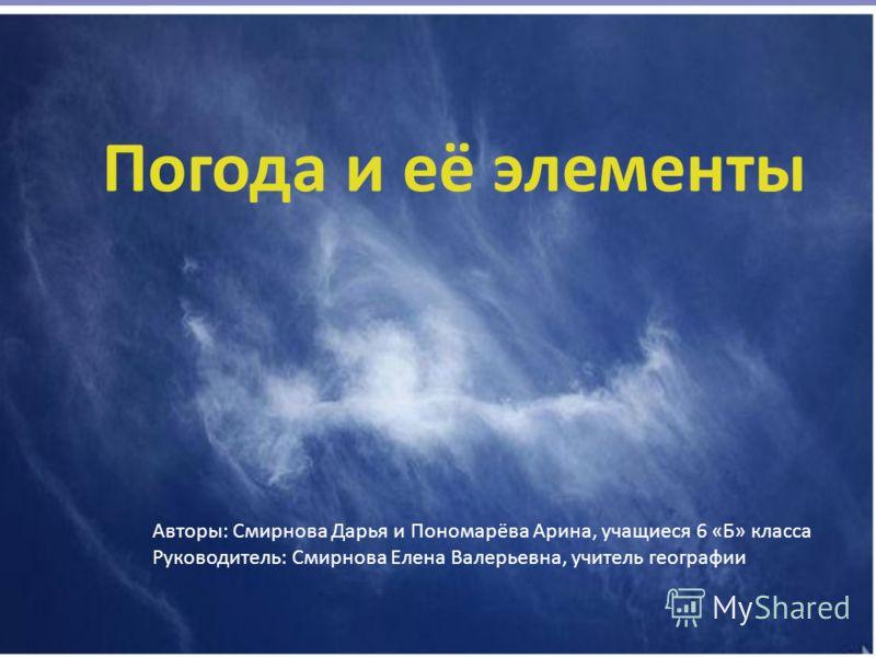 Погода и её элементы Авторы: Смирнова Дарья и Пономарёва Арина, учащиеся 6 «Б» класса Руководитель: Смирнова Елена Валерьевна, учитель географии