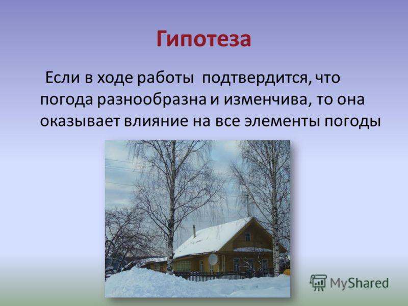 Гипотеза Если в ходе работы подтвердится, что погода разнообразна и изменчива, то она оказывает влияние на все элементы погоды