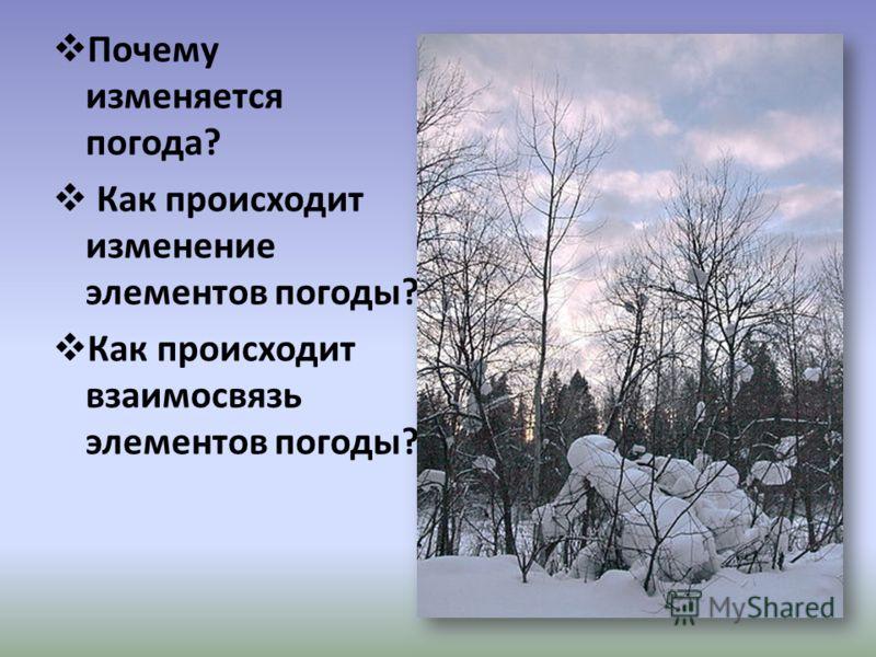 Почему изменяется погода? Как происходит изменение элементов погоды? Как происходит взаимосвязь элементов погоды?