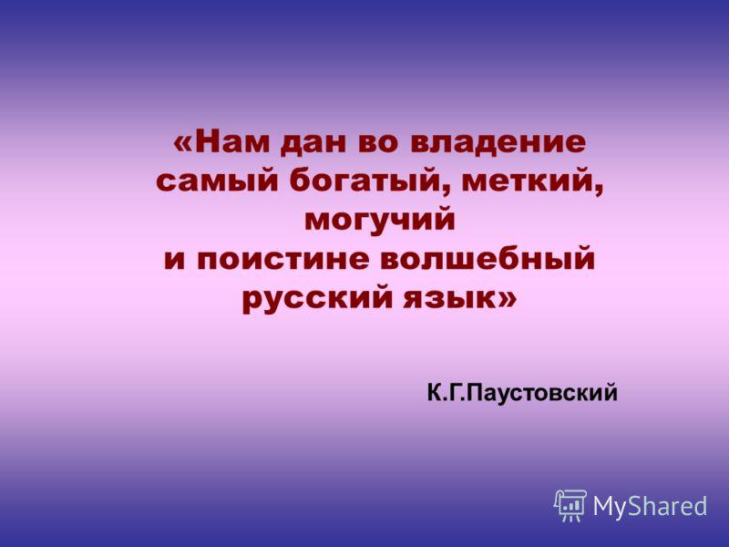 «Нам дан во владение самый богатый, меткий, могучий и поистине волшебный русский язык» К.Г.Паустовский