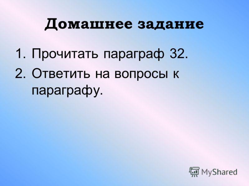 Домашнее задание 1.Прочитать параграф 32. 2.Ответить на вопросы к параграфу.