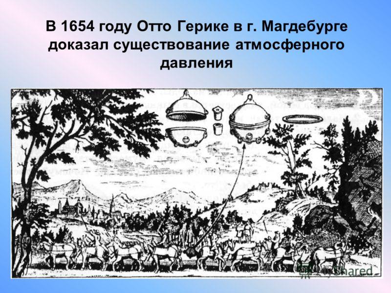 В 1654 году Отто Герике в г. Магдебурге доказал существование атмосферного давления