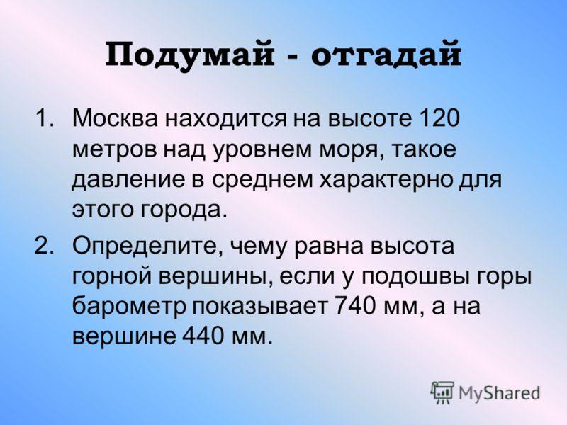 Подумай - отгадай 1.Москва находится на высоте 120 метров над уровнем моря, такое давление в среднем характерно для этого города. 2.Определите, чему равна высота горной вершины, если у подошвы горы барометр показывает 740 мм, а на вершине 440 мм.