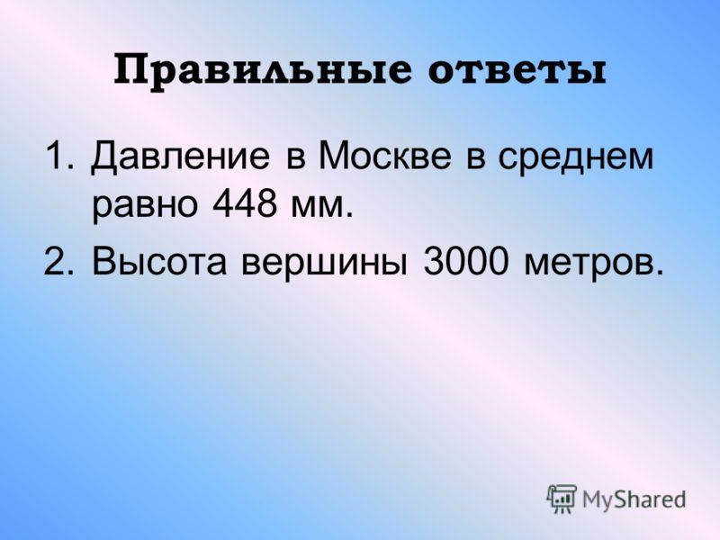 Правильные ответы 1.Давление в Москве в среднем равно 448 мм. 2.Высота вершины 3000 метров.