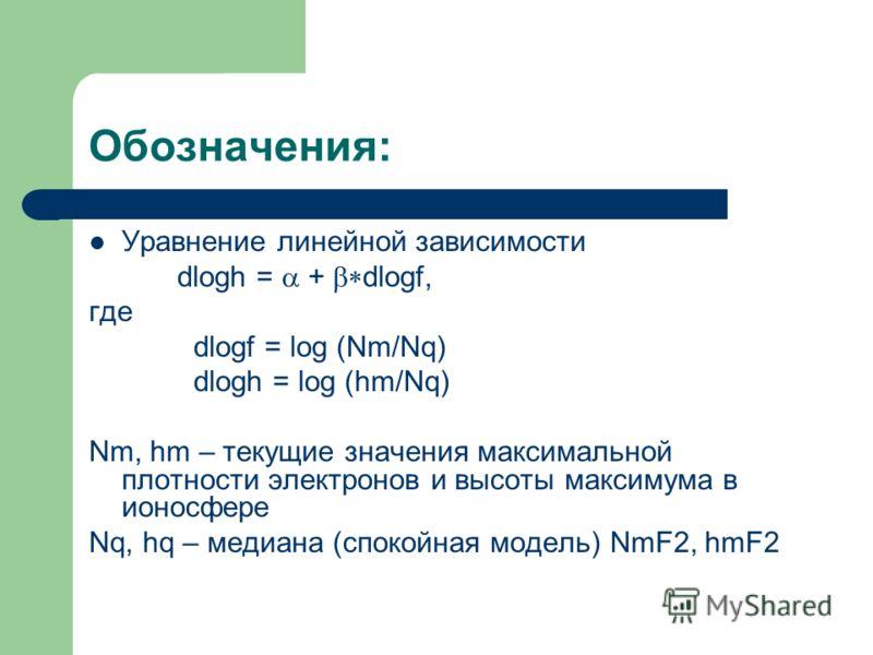 Обозначения: Уравнение линейной зависимости dlogh = + dlogf, где dlogf = log (Nm/Nq) dlogh = log (hm/Nq) Nm, hm – текущие значения максимальной плотности электронов и высоты максимума в ионосфере Nq, hq – медиана (спокойная модель) NmF2, hmF2