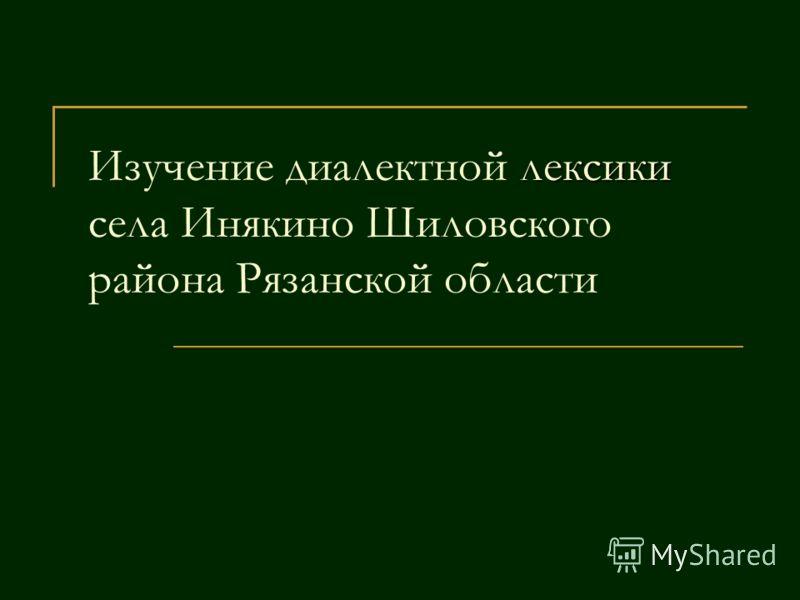 Изучение диалектной л лексики села Инякино Шиловского района Рязанской области