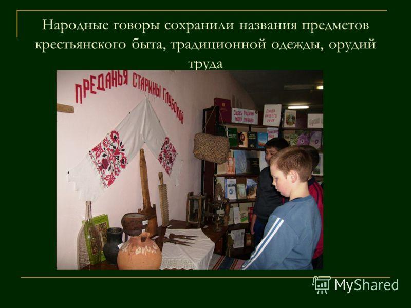 Народные говоры сохранили названия предметов крестьянского быта, традиционной одежды, орудий труда