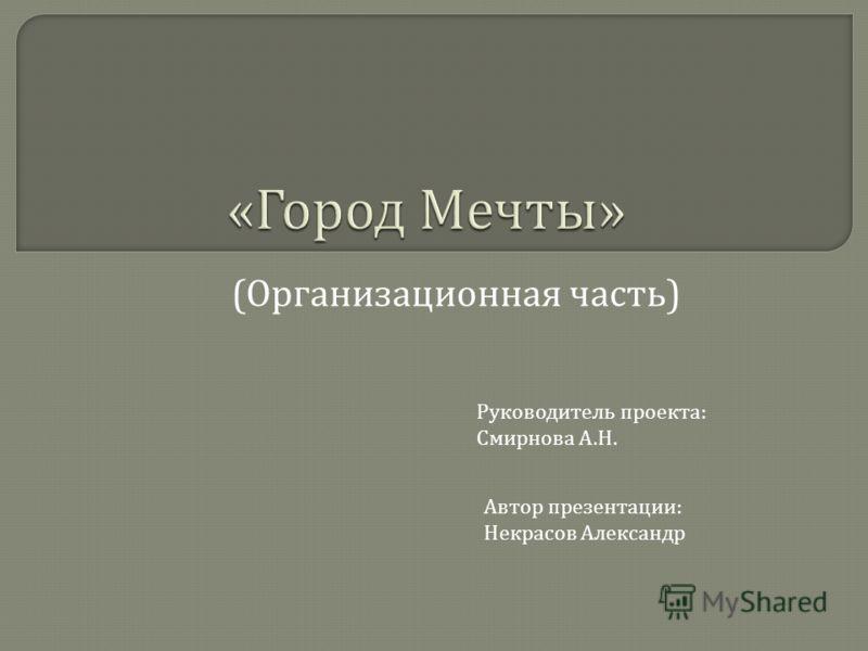«Город Мечты» ( Организационная часть ) Руководитель проекта : Смирнова А. Н. Автор презентации : Некрасов Александр