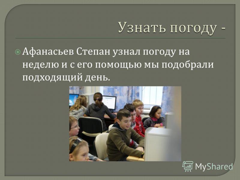 Афанасьев Степан узнал погоду на неделю и с его помощью мы подобрали подходящий день.