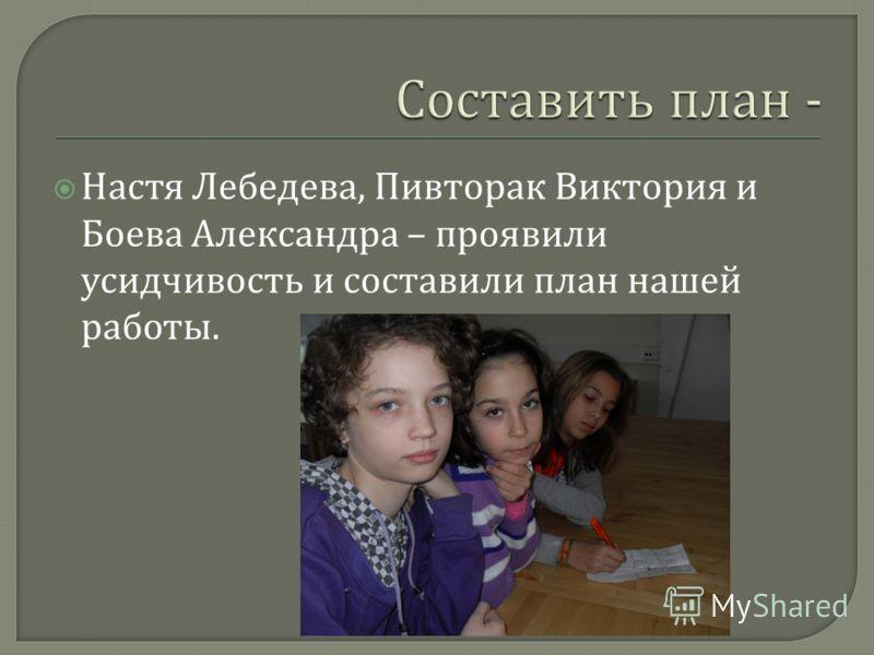 Настя Лебедева, Пивторак Виктория и Боева Александра – проявили усидчивость и составили план нашей работы.