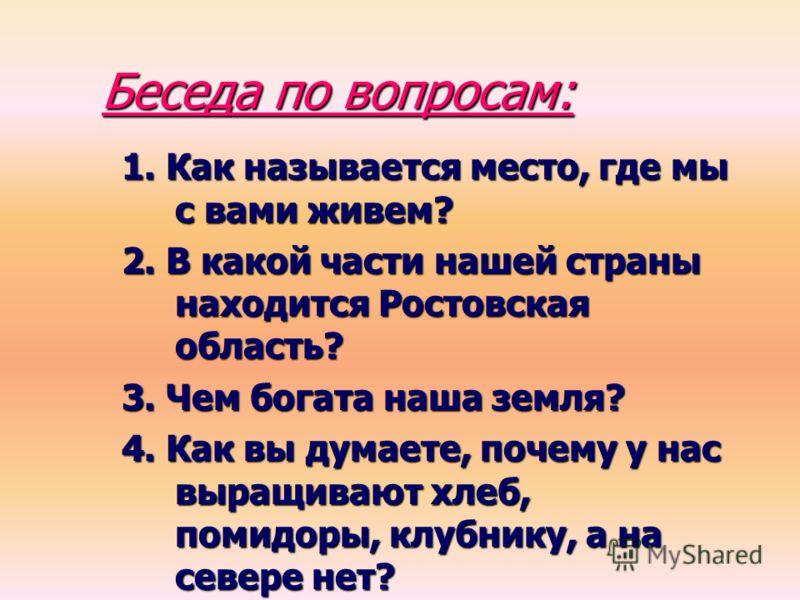 Беседа по вопросам: 1. Как называется место, где мы с вами живем? 2. В какой части нашей страны находится Ростовская область? 3. Чем богата наша земля? 4. Как вы думаете, почему у нас выращивают хлеб, помидоры, клубнику, а на севере нет?