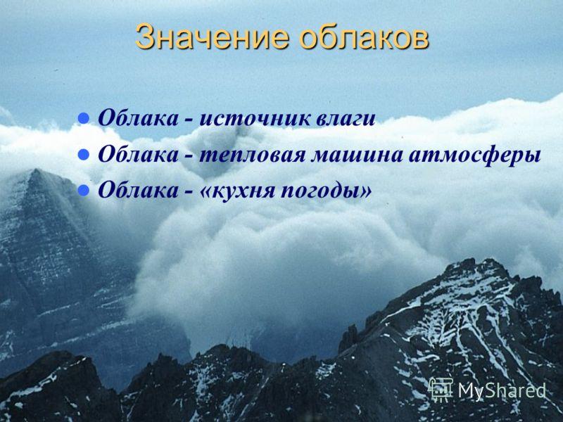 Значение облаков Облака - источник влаги Облака - тепловая машина атмосферы Облака - «кухня погоды»