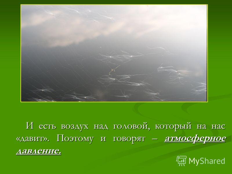И есть воздух над головой, который на нас«давит». Поэтому и говорят – атмосферноедавление.