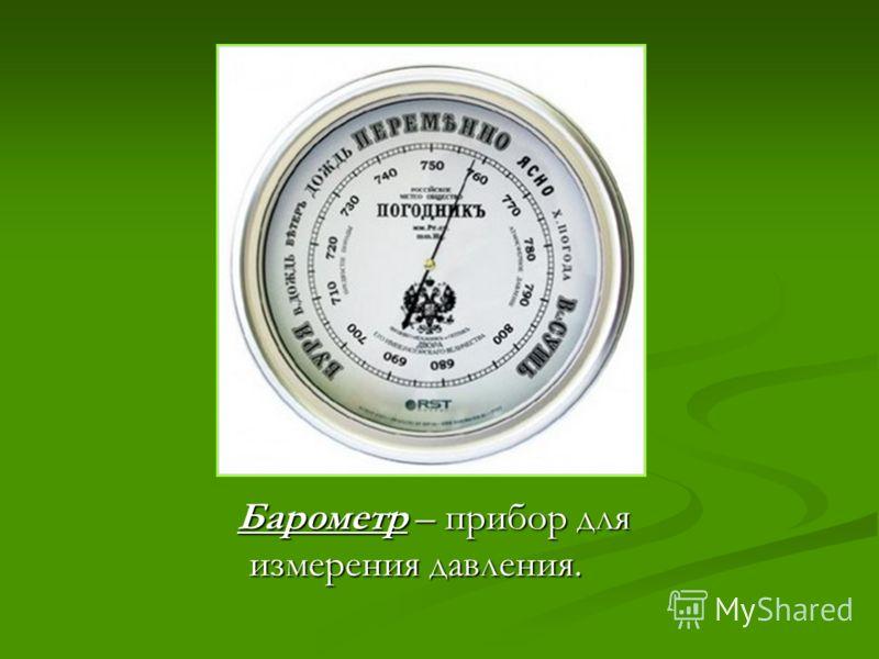 Барометр – прибор дляизмерения давления.