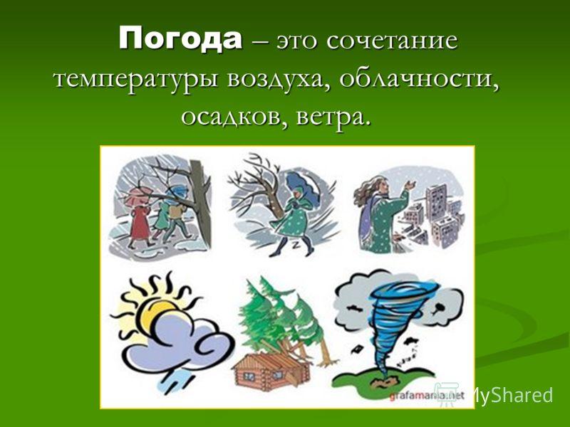 Погода – это сочетаниетемпературы воздуха, облачности,осадков, ветра.