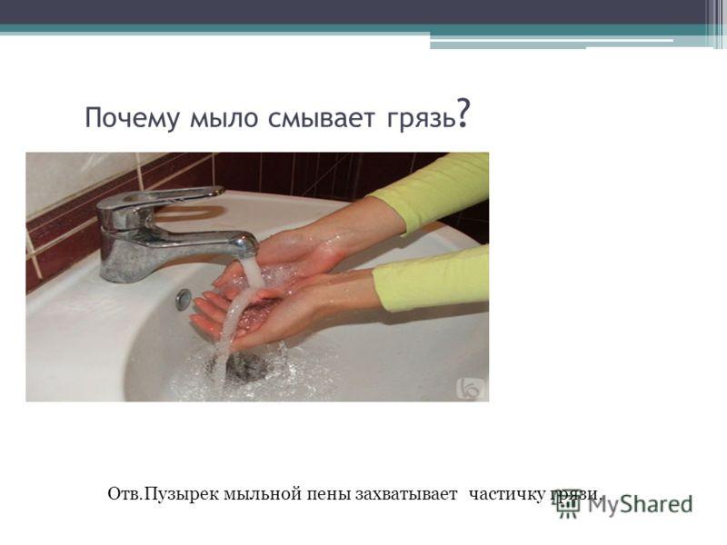 Почему мыло смывает грязь ? Отв.Пузырек мыльной пены захватывает частичку грязи.