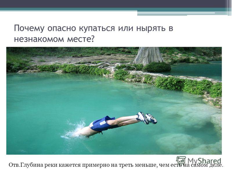 Почему опасно купаться или нырять в незнакомом месте? Отв.Глубина реки кажется примерно на треть меньше, чем есть на самом деле.
