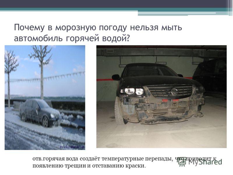 Почему в морозную погоду нельзя мыть автомобиль горячей водой? отв.горячая вода создаёт температурные перепады, что приводит к появлению трещин и отставанию краски.