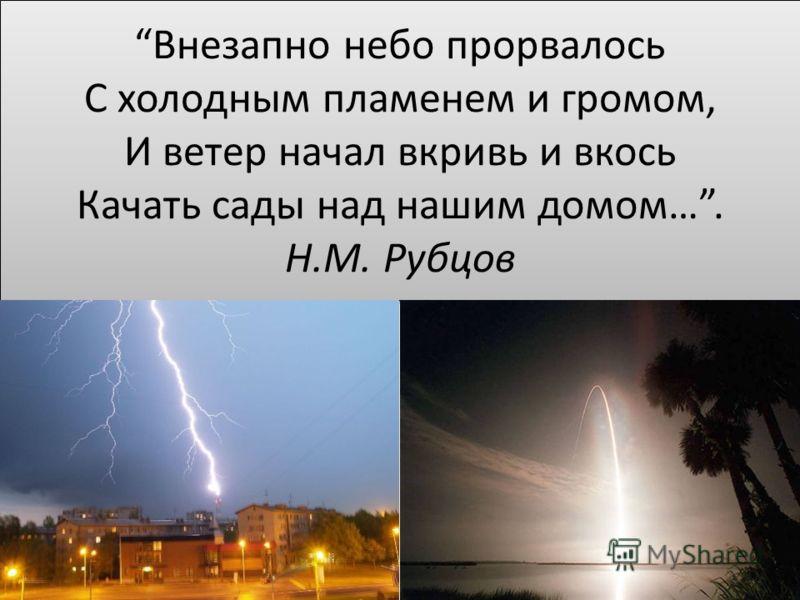 Внезапно небо прорвалось С холодным пламенем и громом, И ветер начал вкривь и вкось Качать сады над нашим домом…. Н.М. Рубцов