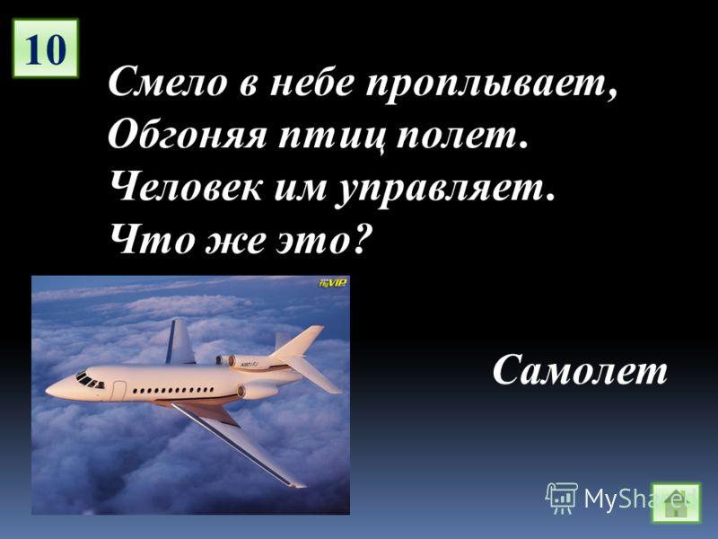 10 Смело в небе проплывает, Обгоняя птиц полет. Человек им управляет. Что же это? Самолет
