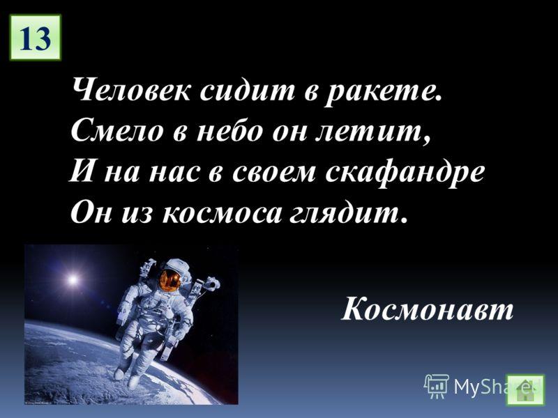 13 Человек сидит в ракете. Смело в небо он летит, И на нас в своем скафандре Он из космоса глядит. Космонавт