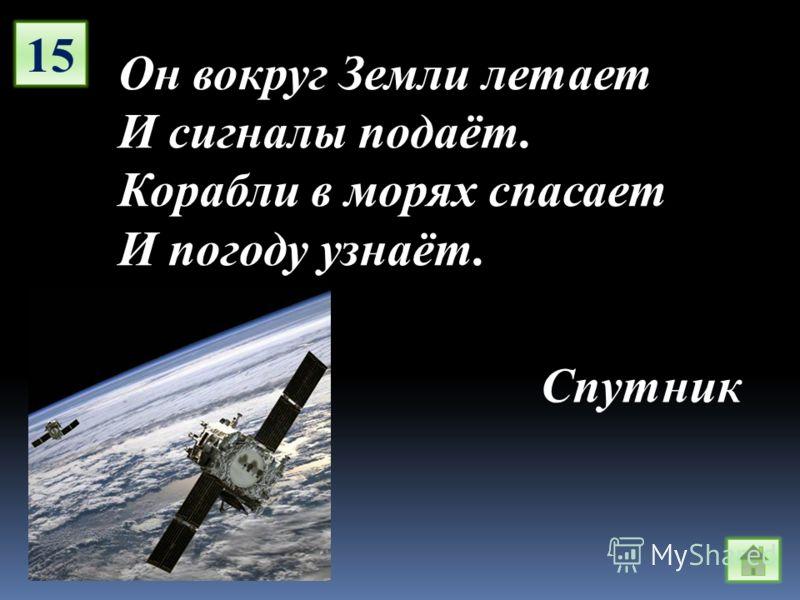 15 Он вокруг Земли летает И сигналы подаёт. Корабли в морях спасает И погоду узнаёт. Спутник