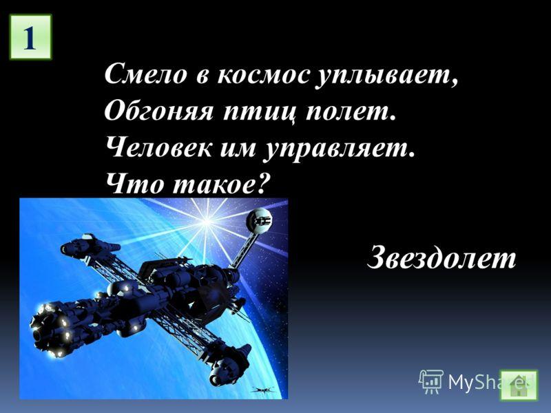 1 Смело в космос уплывает, Обгоняя птиц полет. Человек им управляет. Что такое? Звездолет