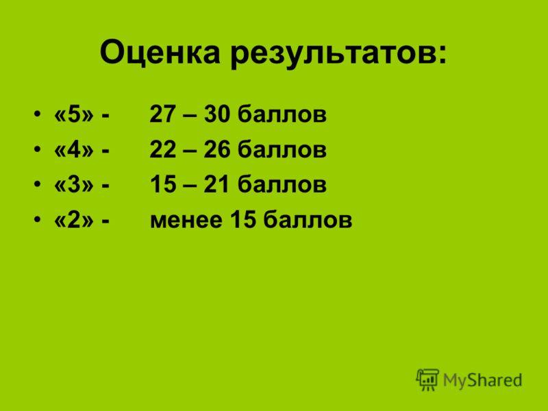 Оценка результатов: «5» - 27 – 30 баллов «4» - 22 – 26 баллов «3» - 15 – 21 баллов «2» - менее 15 баллов