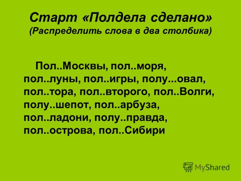 Старт «Полдела сделано» (Распределить слова в два столбика) Пол..Москвы, пол..моря, пол..луны, пол..игры, полу...овал, пол..тора, пол..второго, пол..Волги, полу..шепот, пол..арбуза, пол..ладони, полу..правда, пол..острова, пол..Сибири