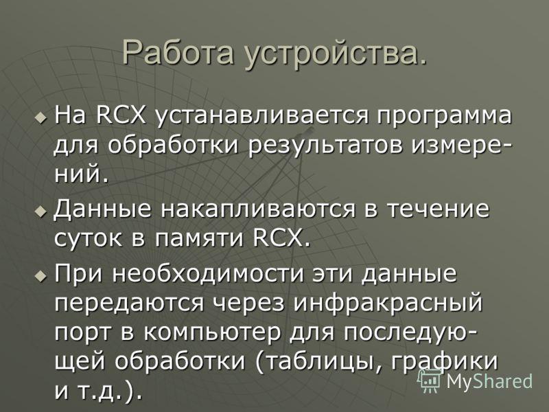 Работа устройства. На RCX устанавливается программа для обработки результатов измере- ний. Данные накапливаются в течение суток в памяти RCX. При необходимости эти данные передаются через инфракрасный порт в компьютер для последую- щей обработки (таб