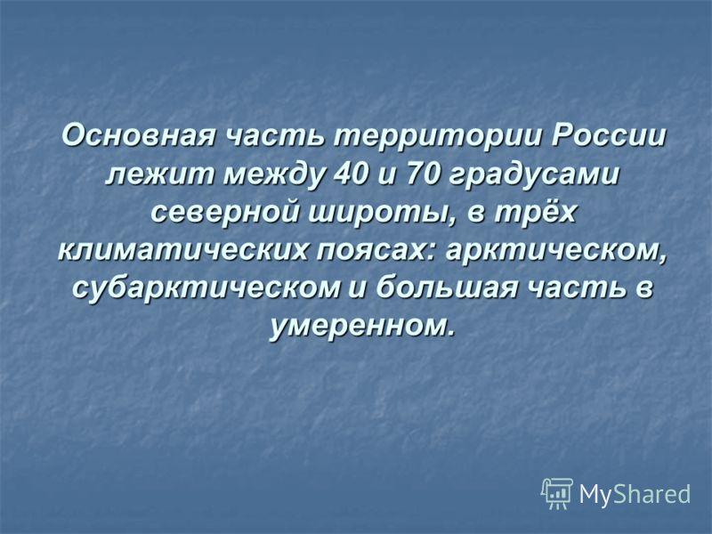 Основная часть территории Россиилежит между 40 и 70 градусамисеверной широты, в трёхклиматических поясах: арктическом,субарктическом и большая часть вумеренном.
