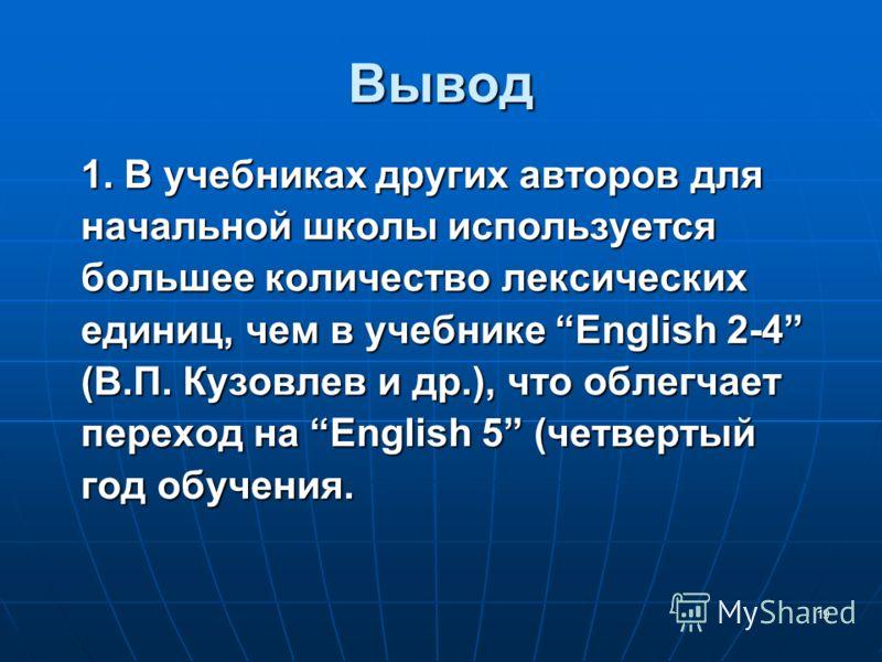 19 Вывод 1. В учебниках других авторов дляначальной школы используетсябольшее количество лексическихединиц, чем в учебнике English 2-4(В.П. Кузовлев и др.), что облегчаетпереход на English 5 (четвертыйгод обучения.