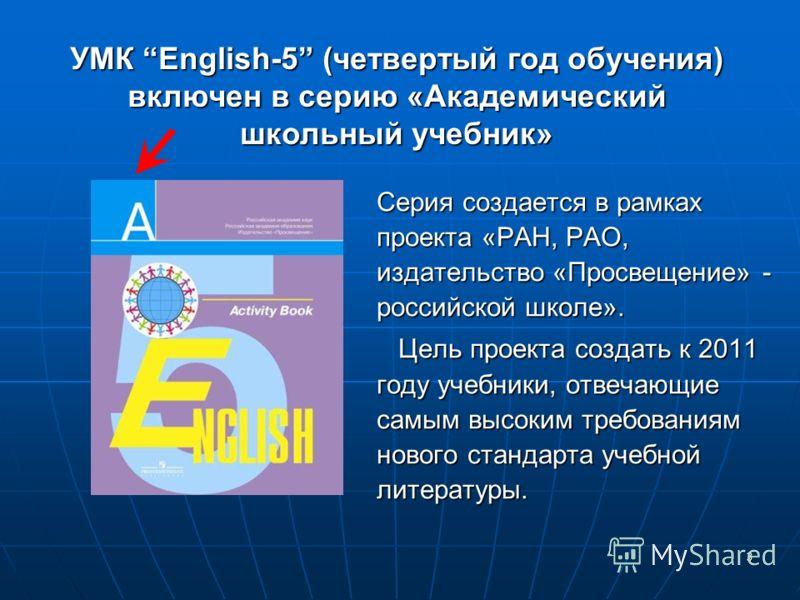 3 Серия создается в рамкахпроекта «РАН, РАО,издательство «Просвещение» -российской школе». Цель проекта создать к 2011 году учебники, отвечающие самым высоким требованиям нового стандарта учебной литературы. УМК English-5 (четвертый год обучения) вкл