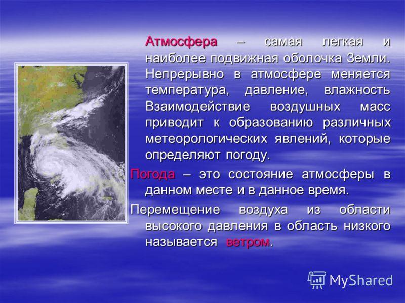 Атмосфера – самая легкая и наиболее подвижная оболочка Земли. Непрерывно в атмосфере меняется температура, давление, влажность Взаимодействие воздушных масс приводит к образованию различных метеорологических явлений, которые определяют погоду. Погода