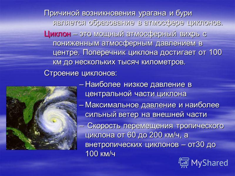 Причиной возникновения урагана и бури является образование в атмосфере циклонов. Циклон – это мощный атмосферный вихрь с пониженным атмосферным давлением в центре. Поперечник циклона достигает от 100 км до нескольких тысяч километров. Строение циклон