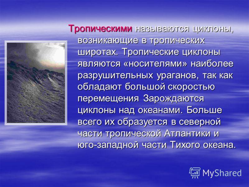 Тропическими называются циклоны,возникающие в тропическихширотах. Тропические циклоныявляются «носителями» наиболееразрушительных ураганов, так какобладают большой скоростьюперемещения Зарождаютсяциклоны над океанами. Большевсего их образуется в севе