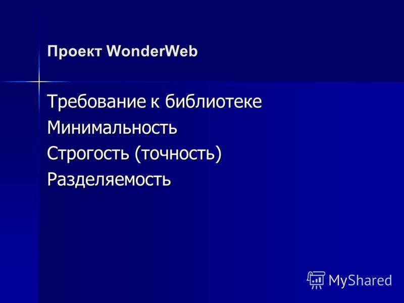 Проект WonderWeb Требование к библиотеке Минимальность Строгость (точность) Разделяемость