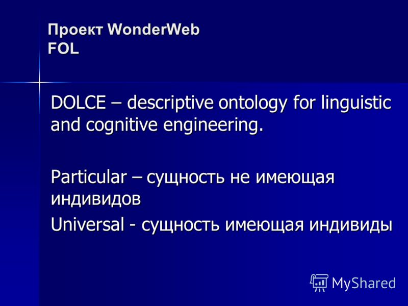 Проект WonderWebFOL DOLCE – descriptive ontology for linguistic and cognitive engineering. Particular – сущность не имеющая индивидов Universal - сущность имеющая индивиды