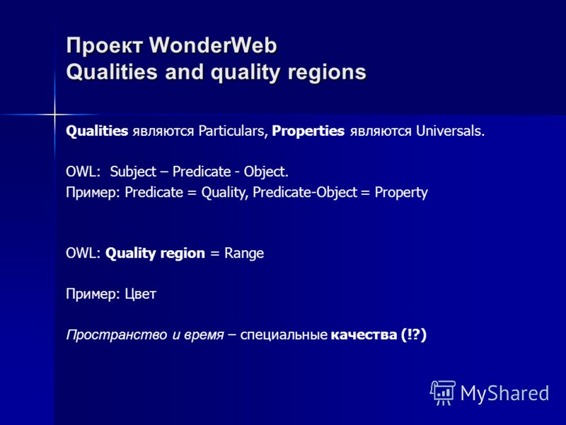 Проект WonderWebQualities and quality regions Qualities являются Particulars, Properties являются Universals. OWL: Subject – Predicate - Object. Пример: Predicate = Quality, Predicate-Object = Property OWL: Quality region = Range Пример: Цвет Простра
