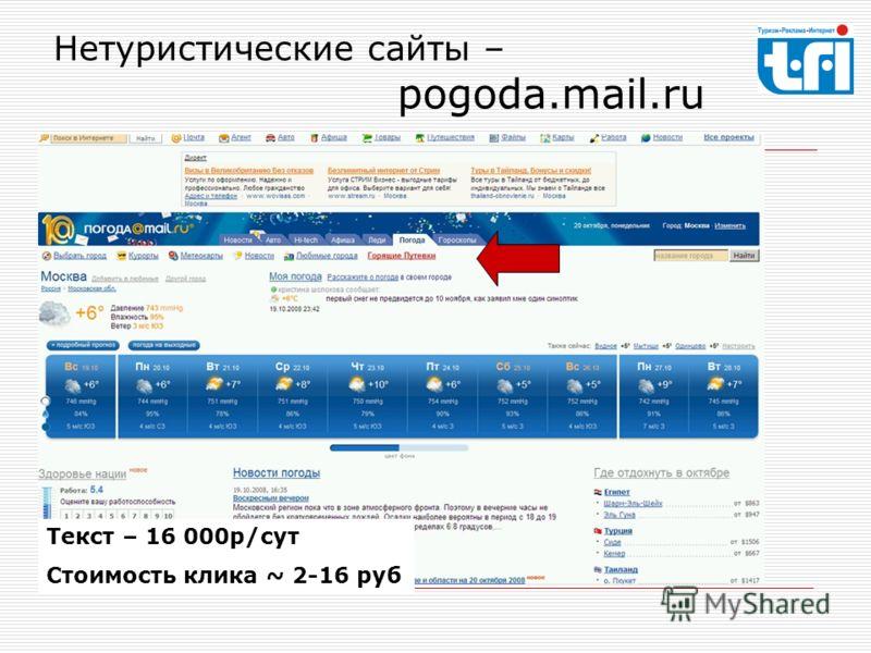 Нетуристические сайты – pogoda.mail.ru Текст – 16 000р/сут Стоимость клика ~ 2-16 руб
