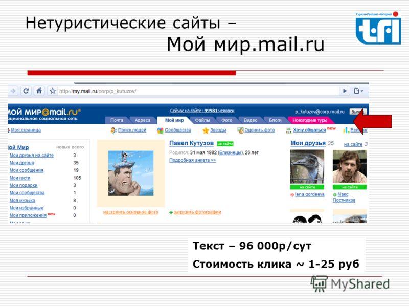 Нетуристические сайты – Мой мир.mail.ru Текст – 96 000р/сут Стоимость клика ~ 1-25 руб
