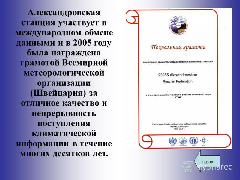 назад Александровская станция участвует в международном обмене данными и в 2005 году была награждена грамотой Всемирной метеорологической организации (Швейцария) за отличное качество и непрерывность поступления климатической информации в течение мног