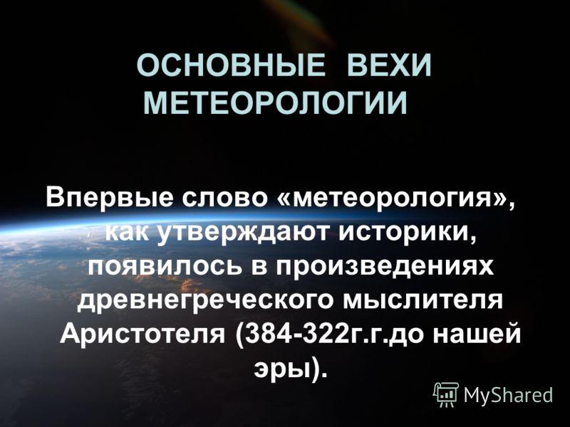 ОСНОВНЫЕ ВЕХИ МЕТЕОРОЛОГИИ Впервые слово «метеорология», как утверждают историки, появилось в произведениях древнегреческого мыслителя Аристотеля (384-322г.г.до нашей эры).