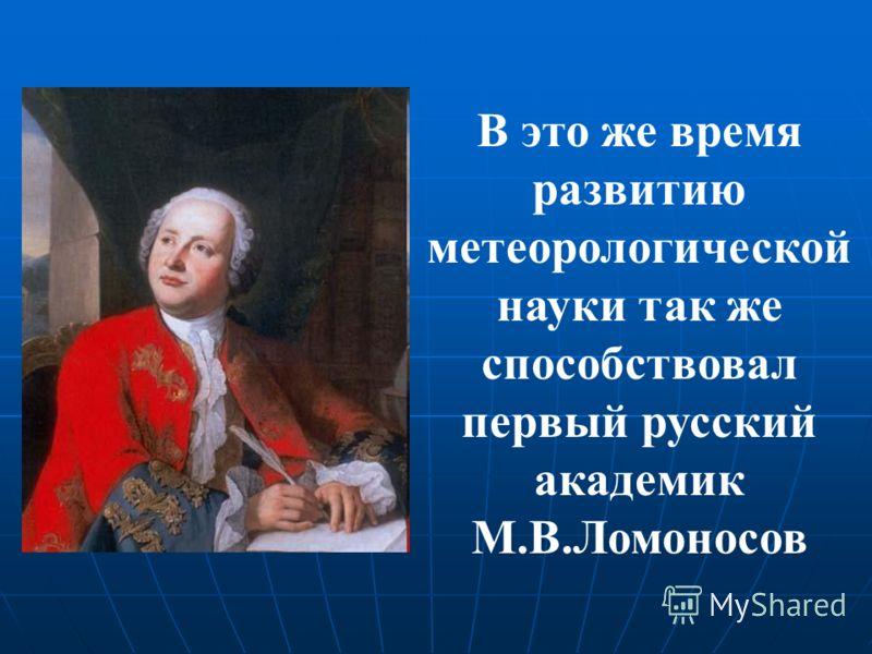В это же время развитию метеорологической науки так же способствовал первый русский академик М.В.Ломоносов