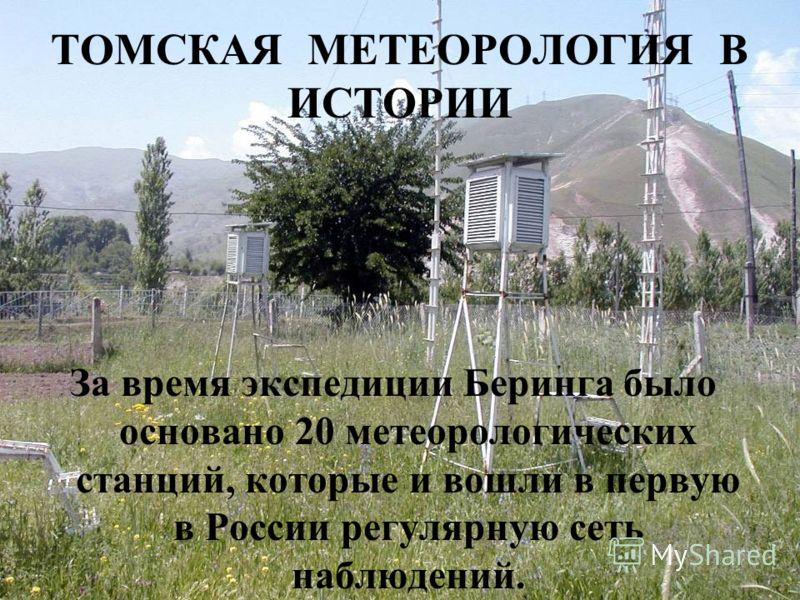 ТОМСКАЯ МЕТЕОРОЛОГИЯ В ИСТОРИИ За время экспедиции Беринга было основано 20 метеорологических станций, которые и вошли в первую в России регулярную сеть наблюдений.