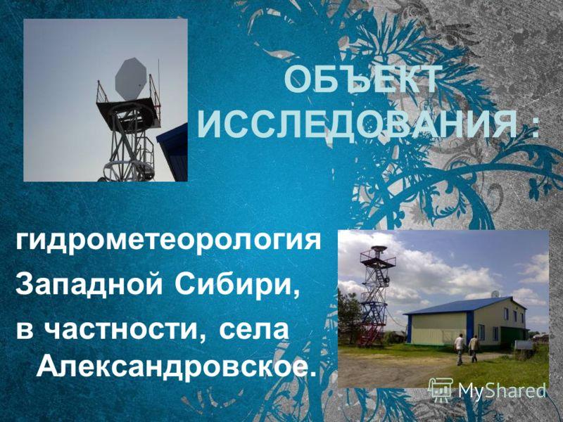ОБЪЕКТ ИССЛЕДОВАНИЯ : гидрометеорология Западной Сибири, в частности, села Александровское.