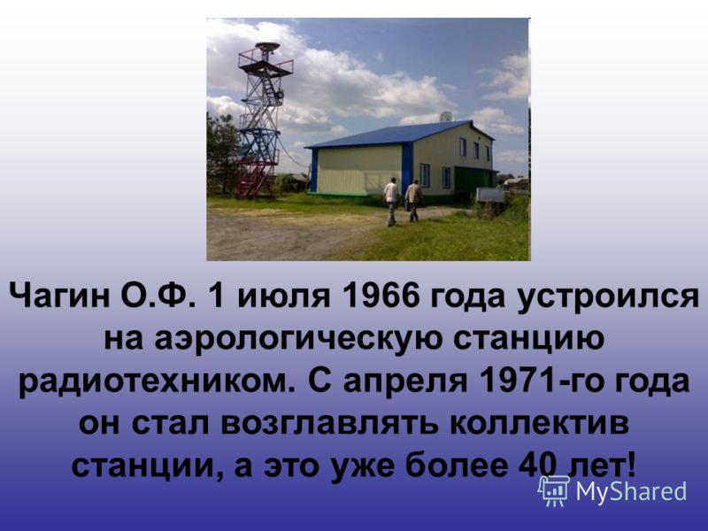 Чагин О.Ф. 1 июля 1966 года устроился на аэрологическую станцию радиотехником. С апреля 1971-го года он стал возглавлять коллектив станции, а это уже более 40 лет!